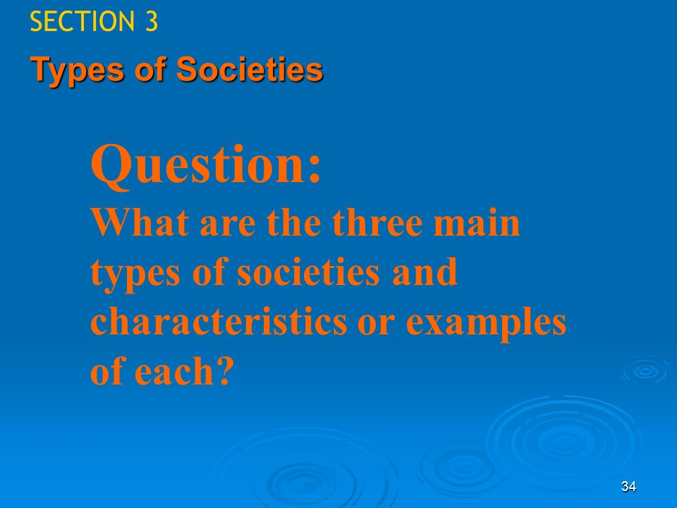 34 SECTION 3 Types of Societies Question: What are the three main types of societies and characteristics or examples of each?
