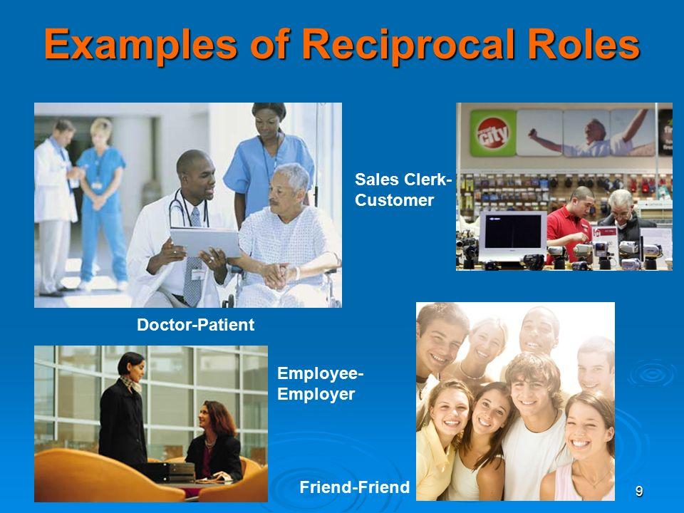 9 Examples of Reciprocal Roles Doctor-Patient Employee- Employer Sales Clerk- Customer Friend-Friend