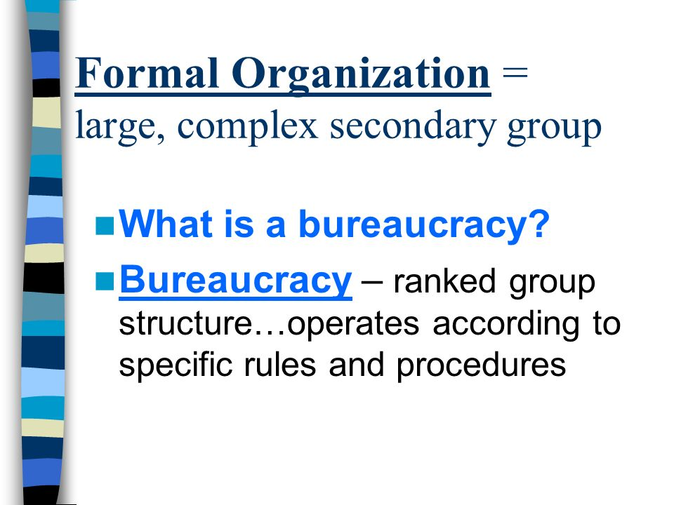 Formal Organization = large, complex secondary group What is a bureaucracy.