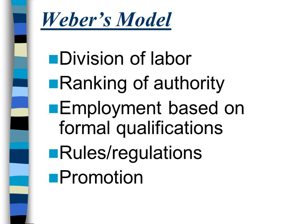 Weber's Model Division of labor Ranking of authority Employment based on formal qualifications Rules/regulations Promotion