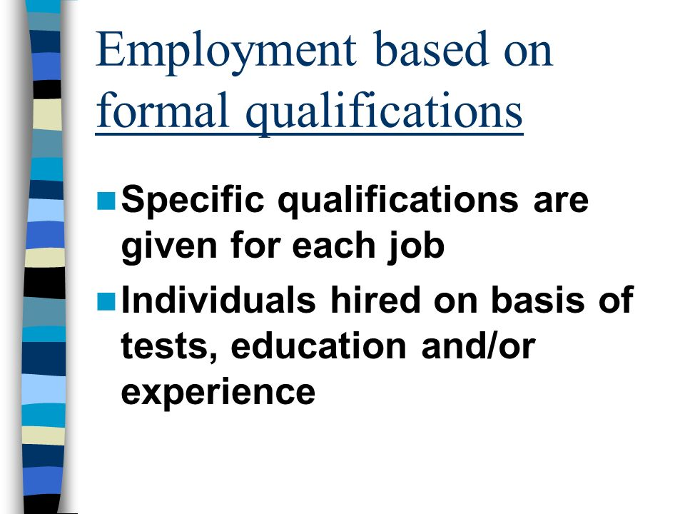 Employment based on formal qualifications Specific qualifications are given for each job Individuals hired on basis of tests, education and/or experience