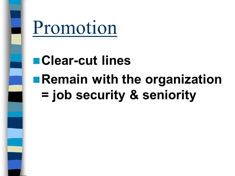 Promotion Clear-cut lines Remain with the organization = job security & seniority