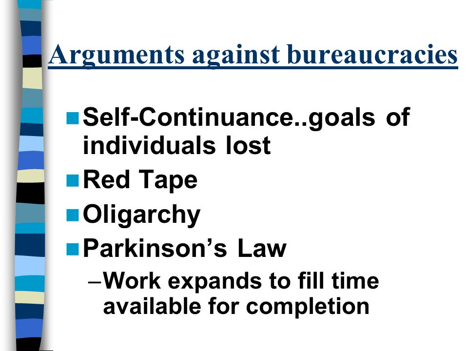 Arguments against bureaucracies Self-Continuance..goals of individuals lost Red Tape Oligarchy Parkinson's Law –Work expands to fill time available for completion