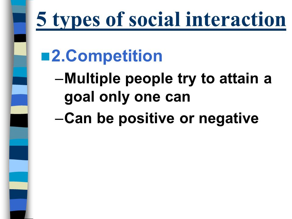 5 types of social interaction 2.Competition –Multiple people try to attain a goal only one can –Can be positive or negative