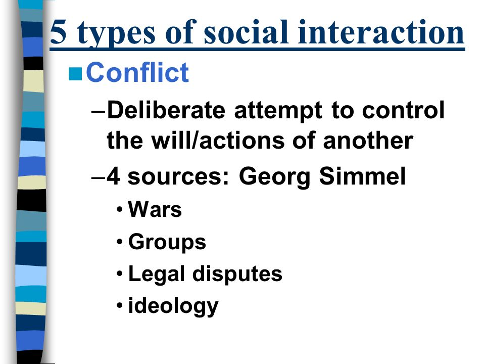 5 types of social interaction Conflict –Deliberate attempt to control the will/actions of another –4 sources: Georg Simmel Wars Groups Legal disputes ideology