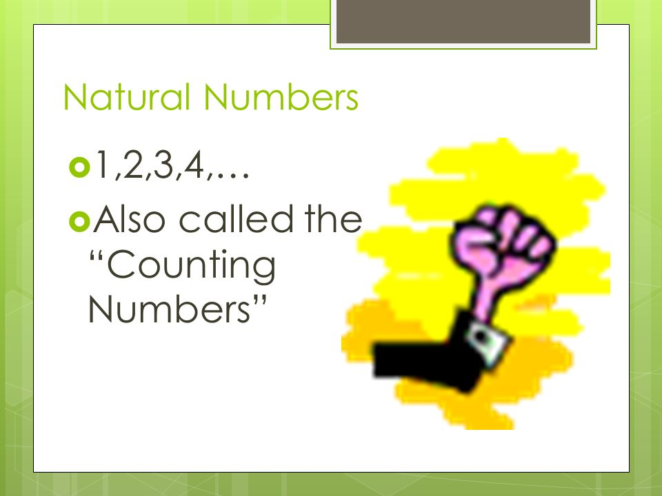 Natural Numbers  1,2,3,4,…  Also called the Counting Numbers
