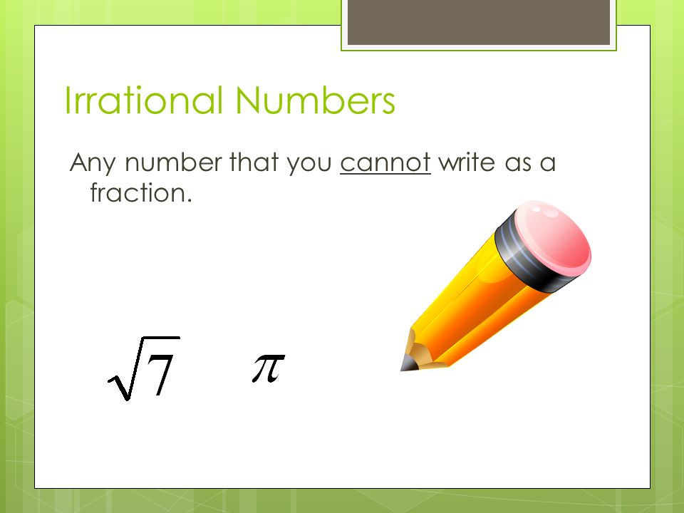 Irrational Numbers Any number that you cannot write as a fraction.