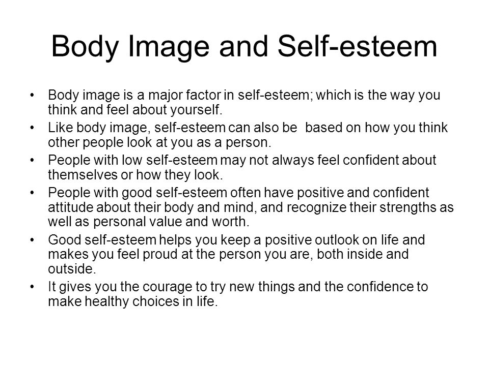 Body Image and Self-esteem Body image is a major factor in self-esteem; which is the way you think and feel about yourself.