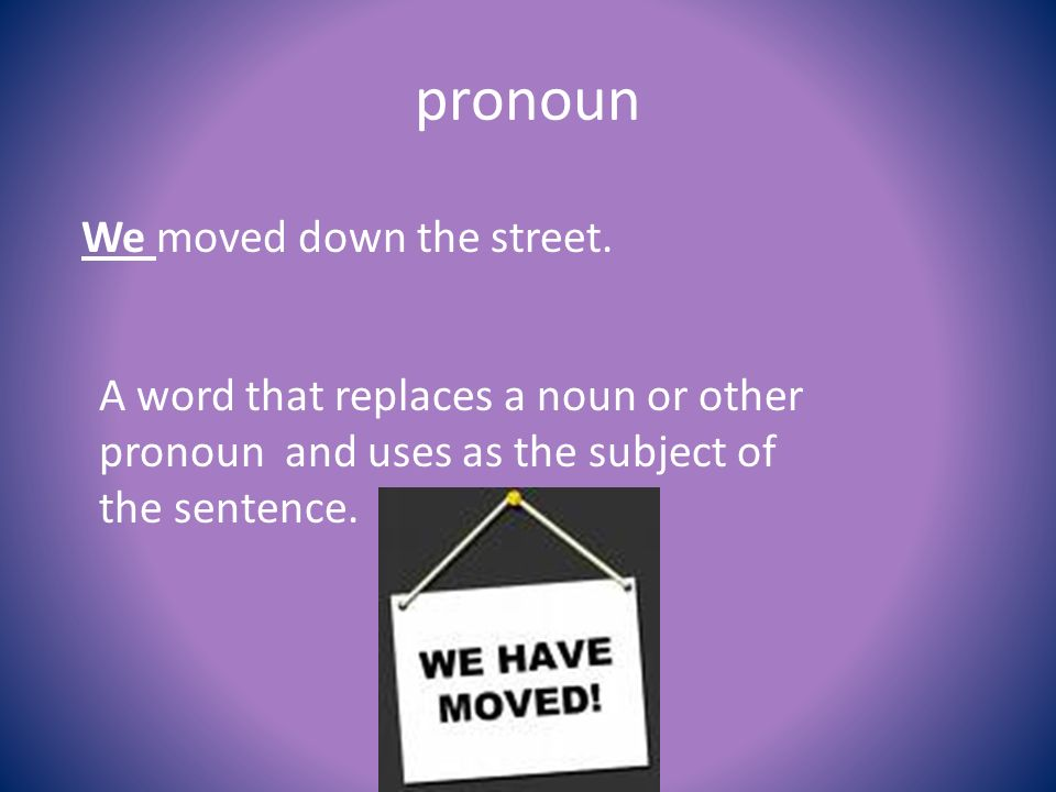 pronoun We moved down the street.