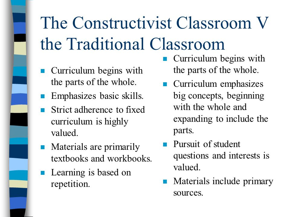 The Constructivist Classroom V the Traditional Classroom n Curriculum begins with the parts of the whole.