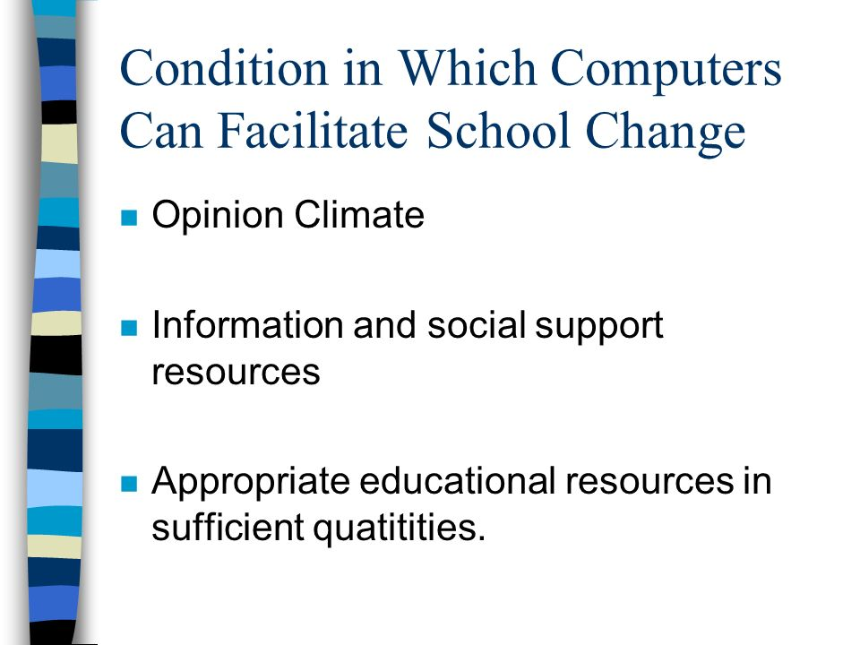 Condition in Which Computers Can Facilitate School Change n Opinion Climate n Information and social support resources n Appropriate educational resources in sufficient quatitities.