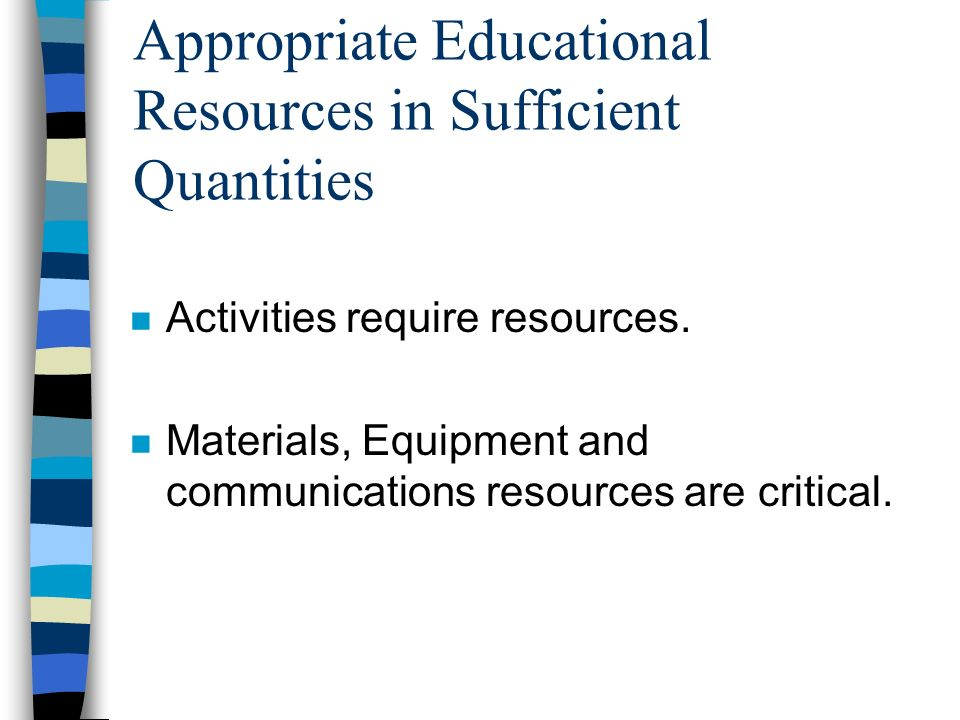 Appropriate Educational Resources in Sufficient Quantities n Activities require resources.