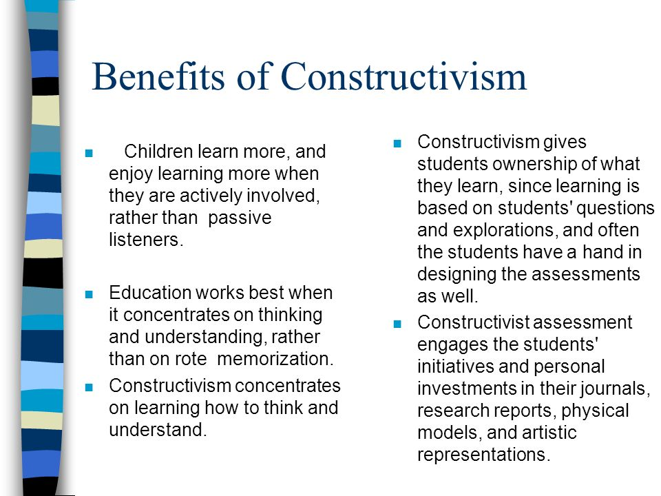 Benefits of Constructivism n Children learn more, and enjoy learning more when they are actively involved, rather than passive listeners.