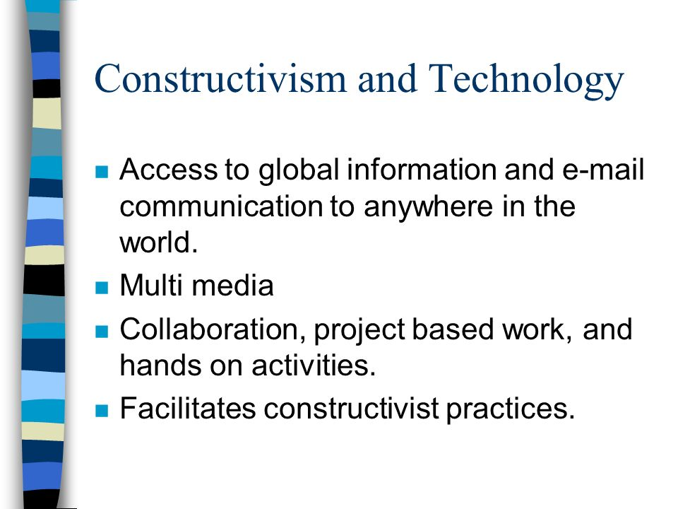 Constructivism and Technology n Access to global information and e-mail communication to anywhere in the world.