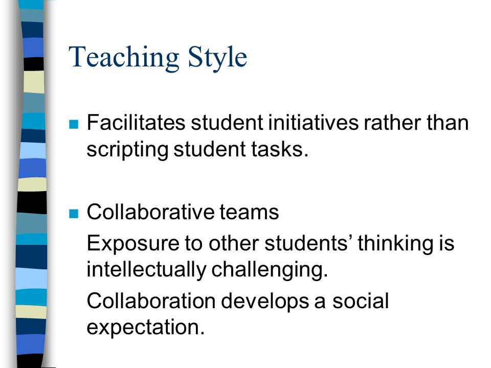 Teaching Style n Facilitates student initiatives rather than scripting student tasks.