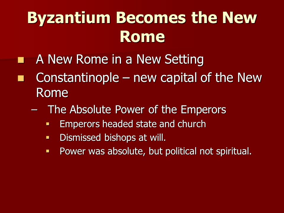 Byzantium Becomes the New Rome A New Rome in a New Setting A New Rome in a New Setting Constantinople – new capital of the New Rome Constantinople – new capital of the New Rome –The Absolute Power of the Emperors  Emperors headed state and church  Dismissed bishops at will.