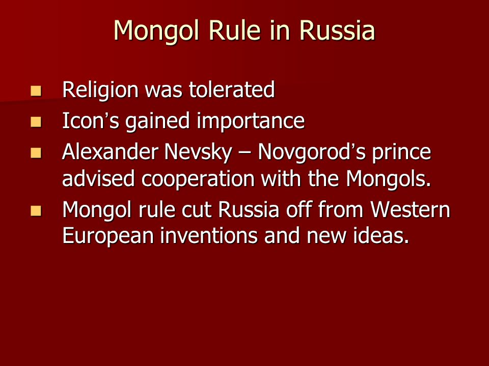 Mongol Rule in Russia Religion was tolerated Religion was tolerated Icon's gained importance Icon's gained importance Alexander Nevsky – Novgorod's prince advised cooperation with the Mongols.