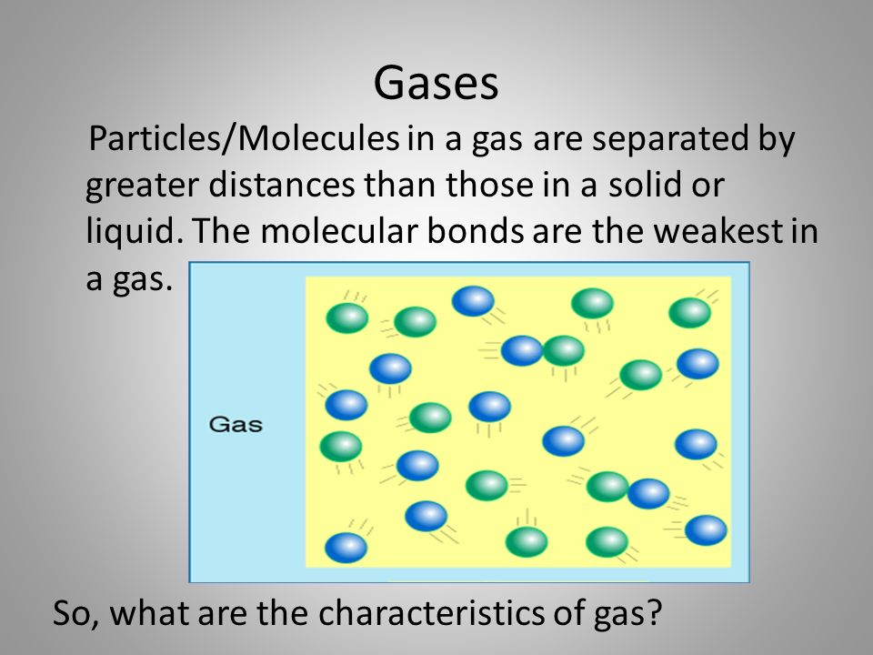 Gases Particles/Molecules in a gas are separated by greater distances than those in a solid or liquid.