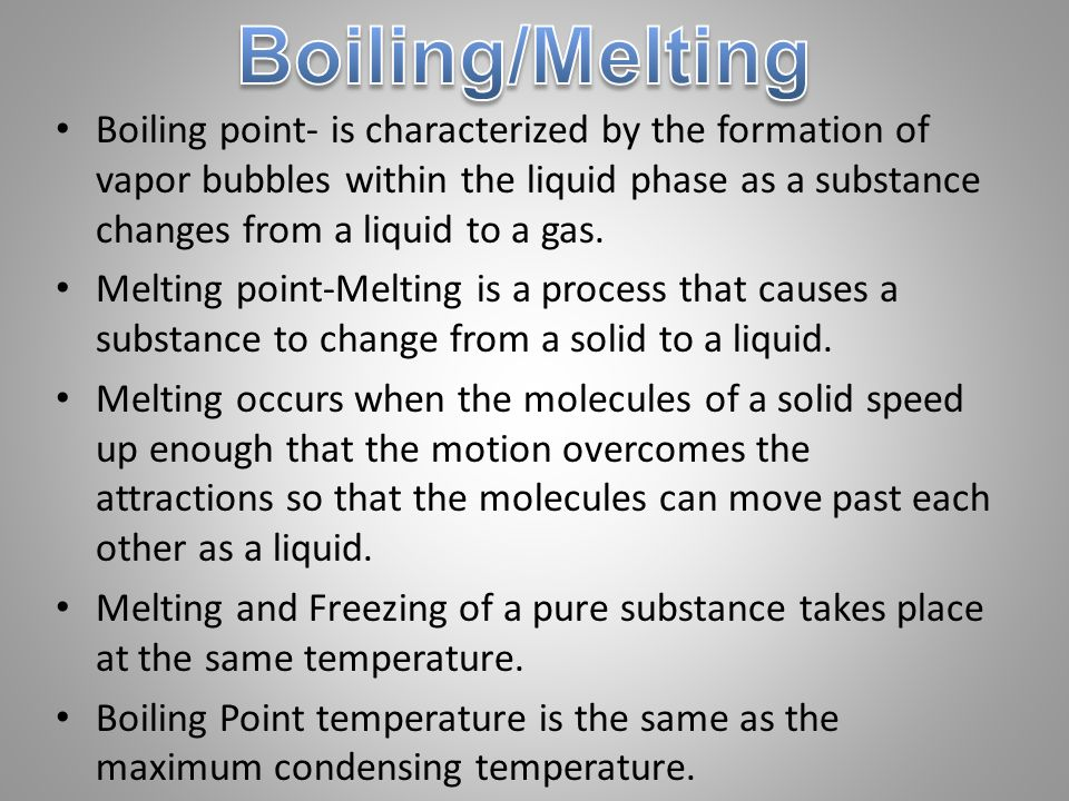Boiling point- is characterized by the formation of vapor bubbles within the liquid phase as a substance changes from a liquid to a gas.