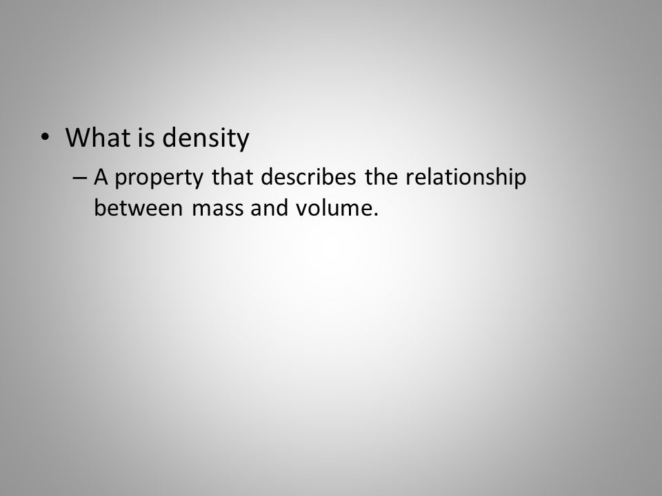 What is density – A property that describes the relationship between mass and volume.