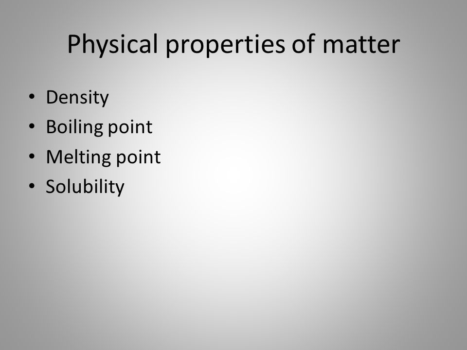 Physical properties of matter Density Boiling point Melting point Solubility