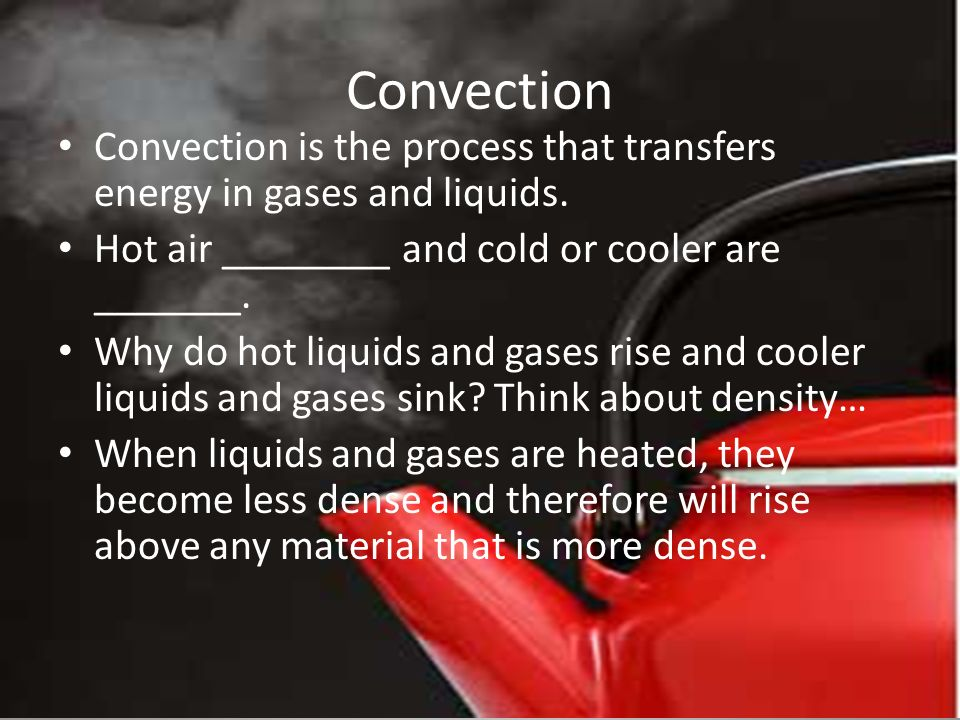 Convection Convection is the process that transfers energy in gases and liquids.