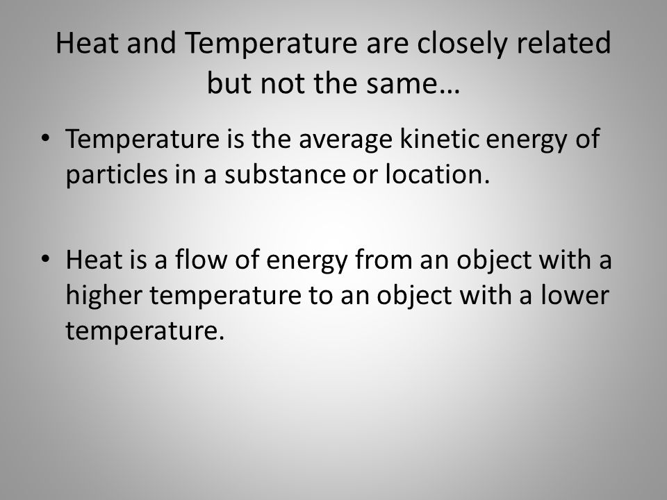 Heat and Temperature are closely related but not the same… Temperature is the average kinetic energy of particles in a substance or location.