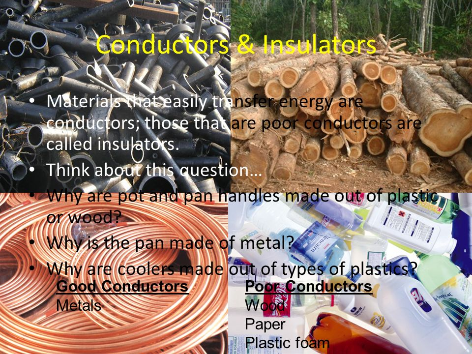 Conductors & Insulators Materials that easily transfer energy are conductors; those that are poor conductors are called insulators.