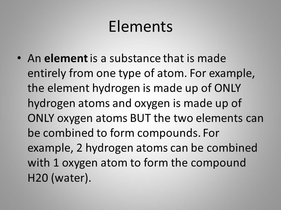 Elements An element is a substance that is made entirely from one type of atom.