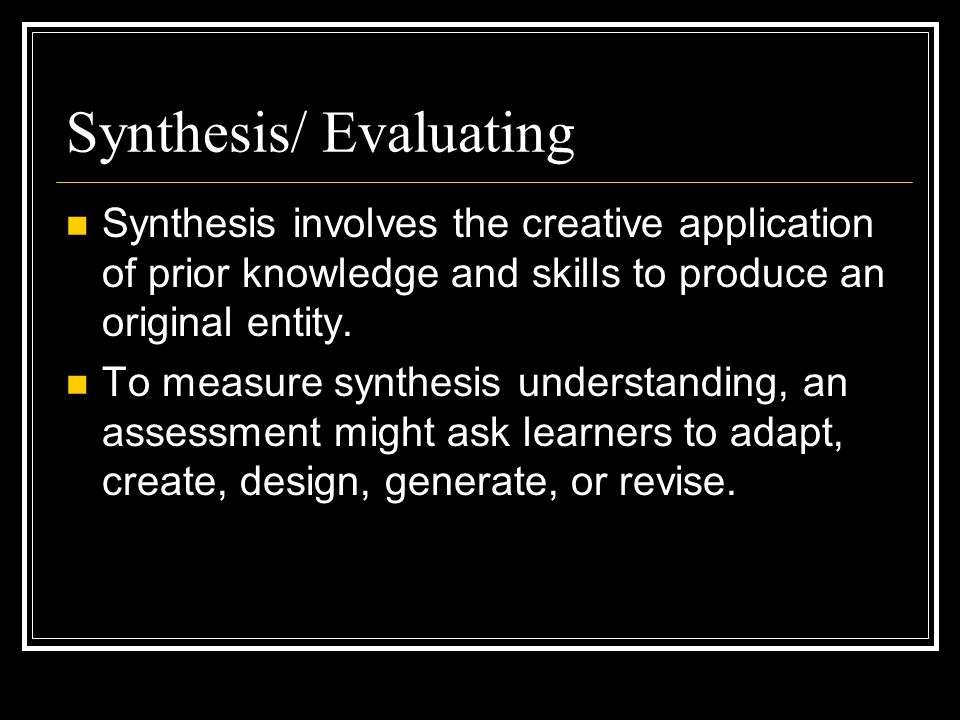 Synthesis/ Evaluating Synthesis involves the creative application of prior knowledge and skills to produce an original entity.