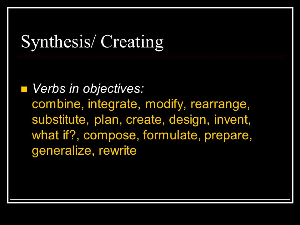 Synthesis/ Creating Verbs in objectives: combine, integrate, modify, rearrange, substitute, plan, create, design, invent, what if , compose, formulate, prepare, generalize, rewrite