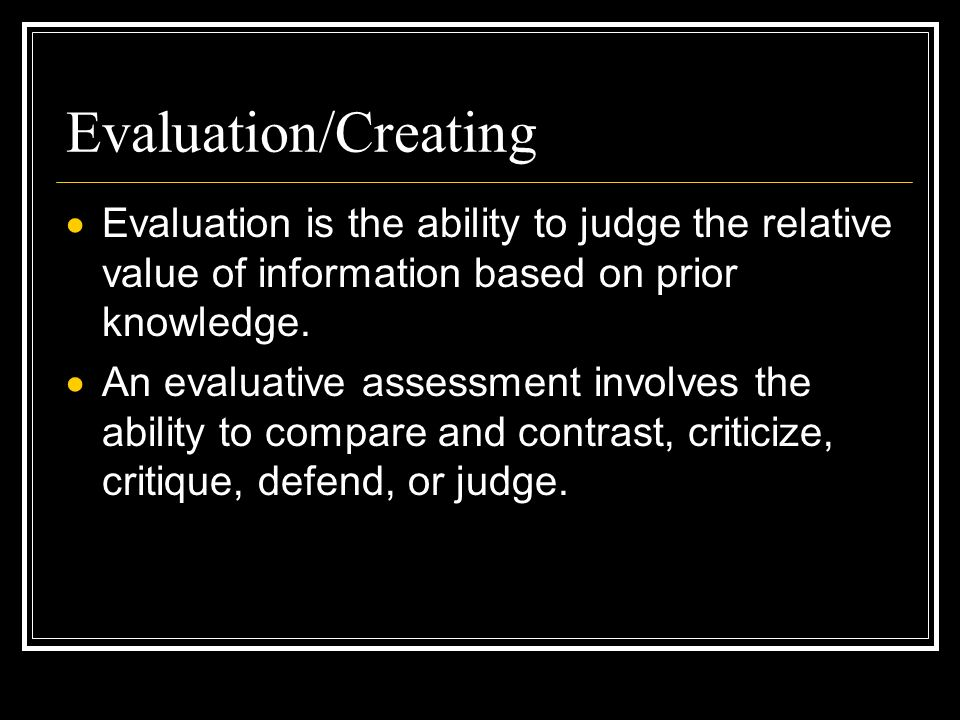 Evaluation/Creating  Evaluation is the ability to judge the relative value of information based on prior knowledge.
