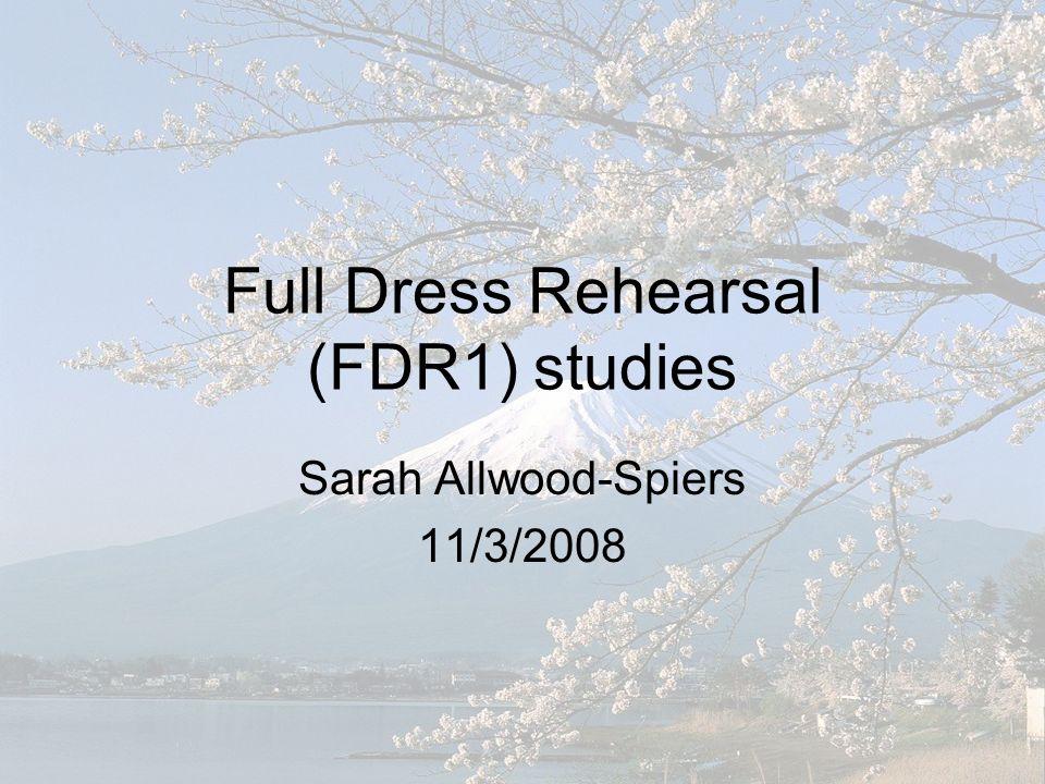 Full Dress Rehearsal (FDR1) studies Sarah Allwood-Spiers 11/3/2008