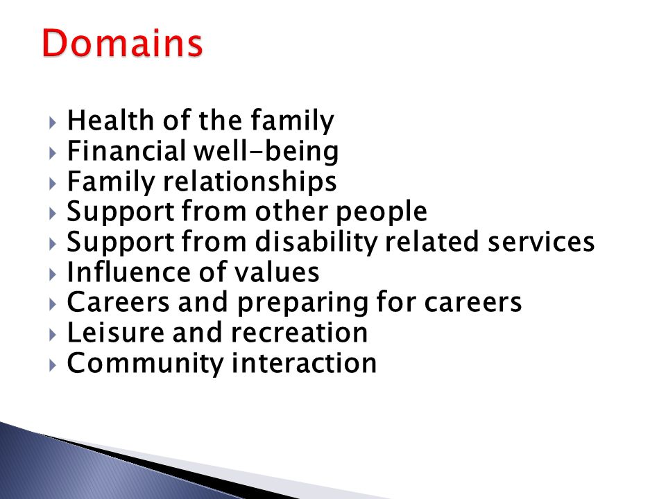  Health of the family  Financial well-being  Family relationships  Support from other people  Support from disability related services  Influence of values  Careers and preparing for careers  Leisure and recreation  Community interaction