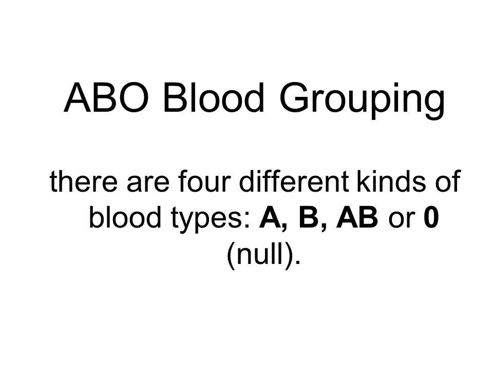 ABO Blood Grouping there are four different kinds of blood types: A, B, AB or 0 (null).