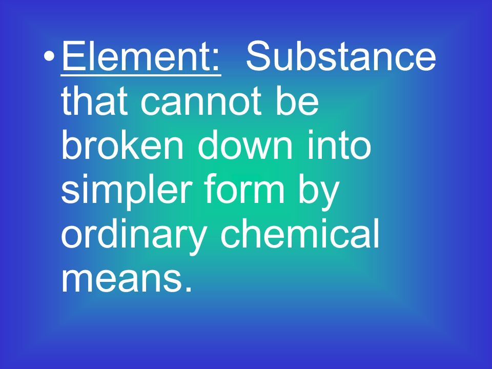 Element: Substance that cannot be broken down into simpler form by ordinary chemical means.