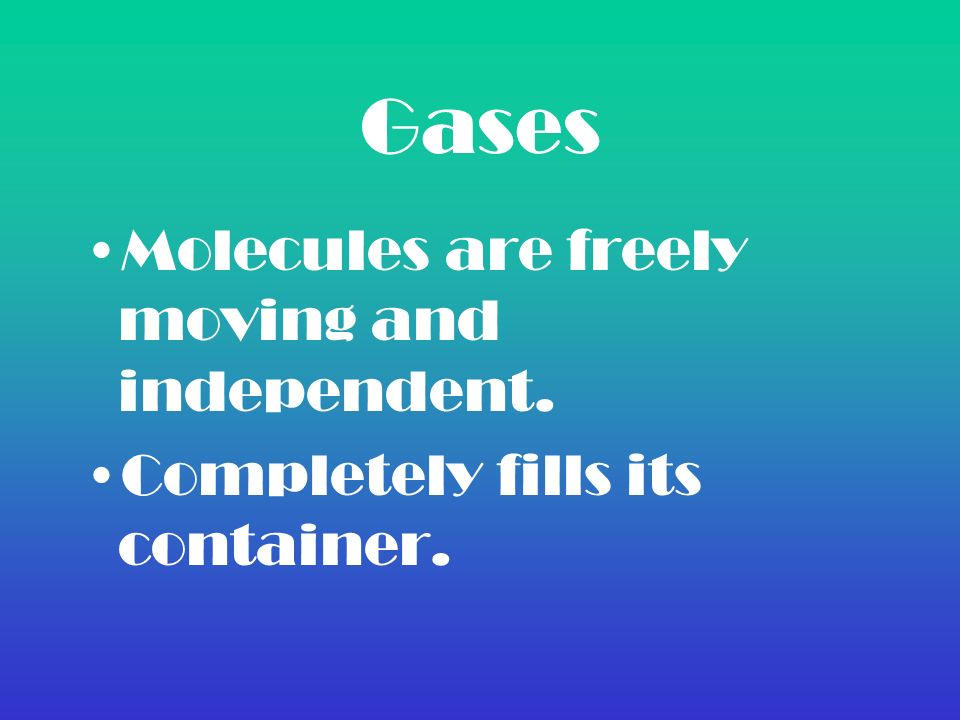 Gases Molecules are freely moving and independent. Completely fills its container.