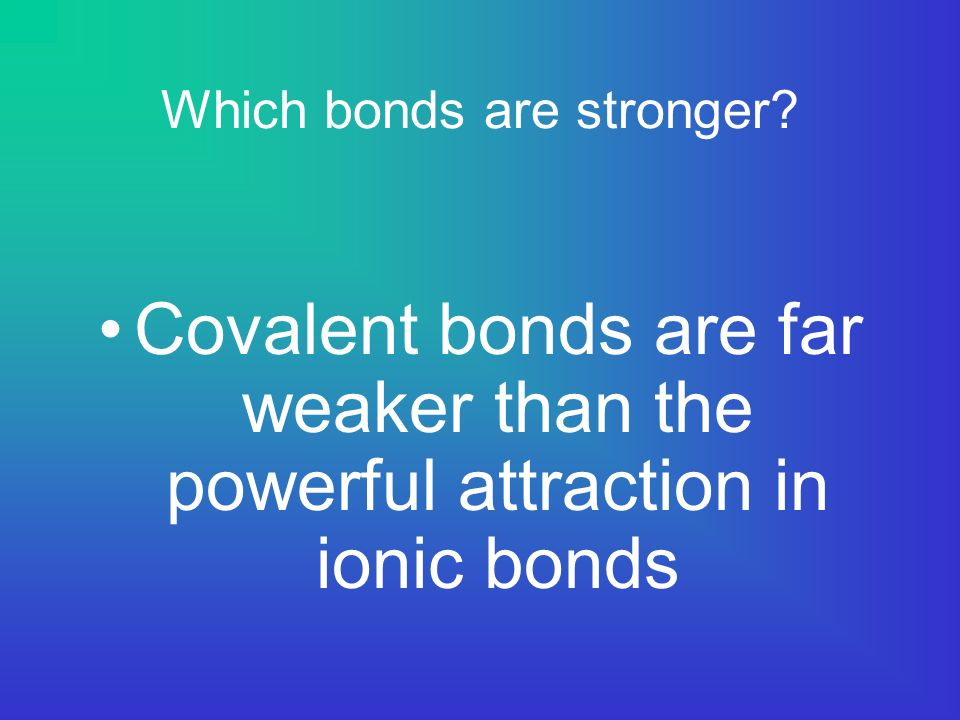 Which bonds are stronger Covalent bonds are far weaker than the powerful attraction in ionic bonds