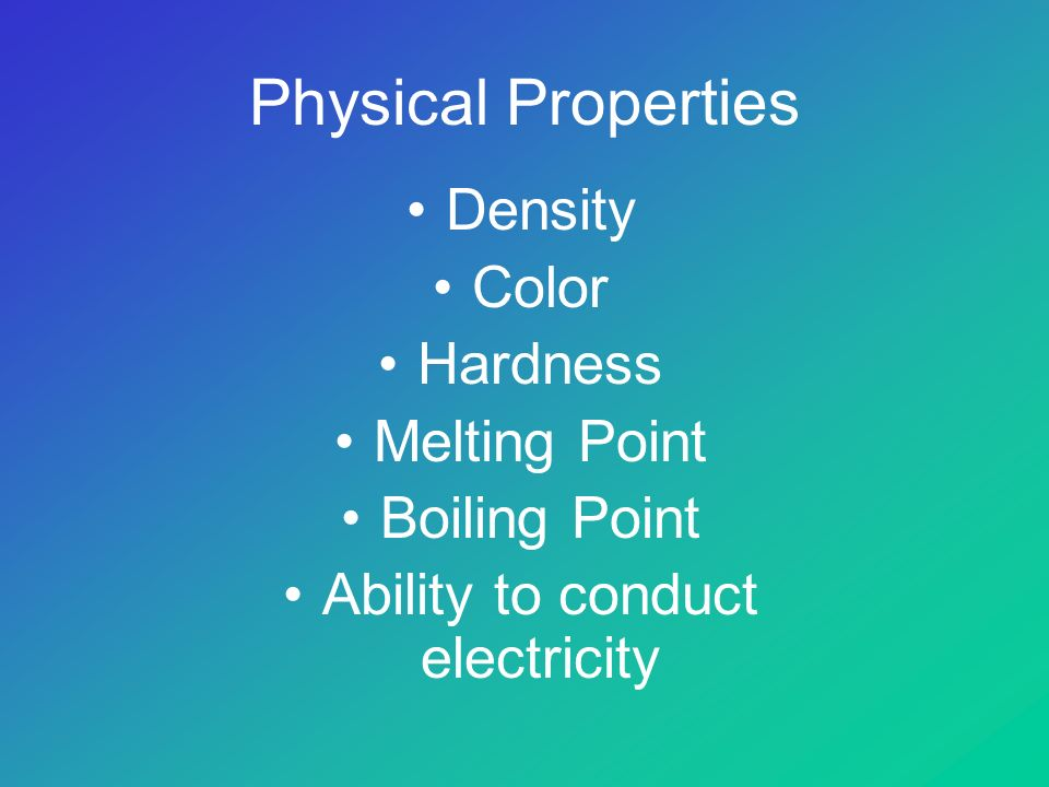 Physical Properties Density Color Hardness Melting Point Boiling Point Ability to conduct electricity