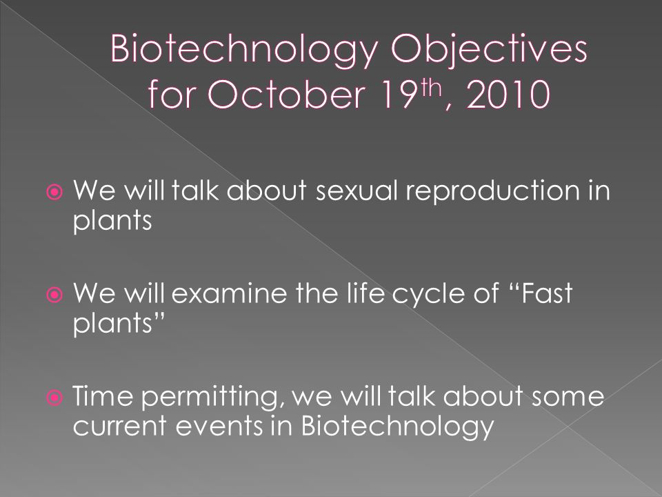  We will talk about sexual reproduction in plants  We will examine the life cycle of Fast plants  Time permitting, we will talk about some current events in Biotechnology