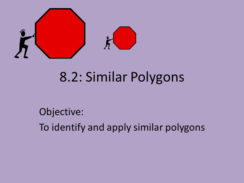 8.2: Similar Polygons Objective: To identify and apply similar polygons