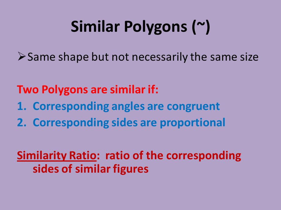 Similar Polygons (~)  Same shape but not necessarily the same size Two Polygons are similar if: 1.Corresponding angles are congruent 2.Corresponding sides are proportional Similarity Ratio: ratio of the corresponding sides of similar figures