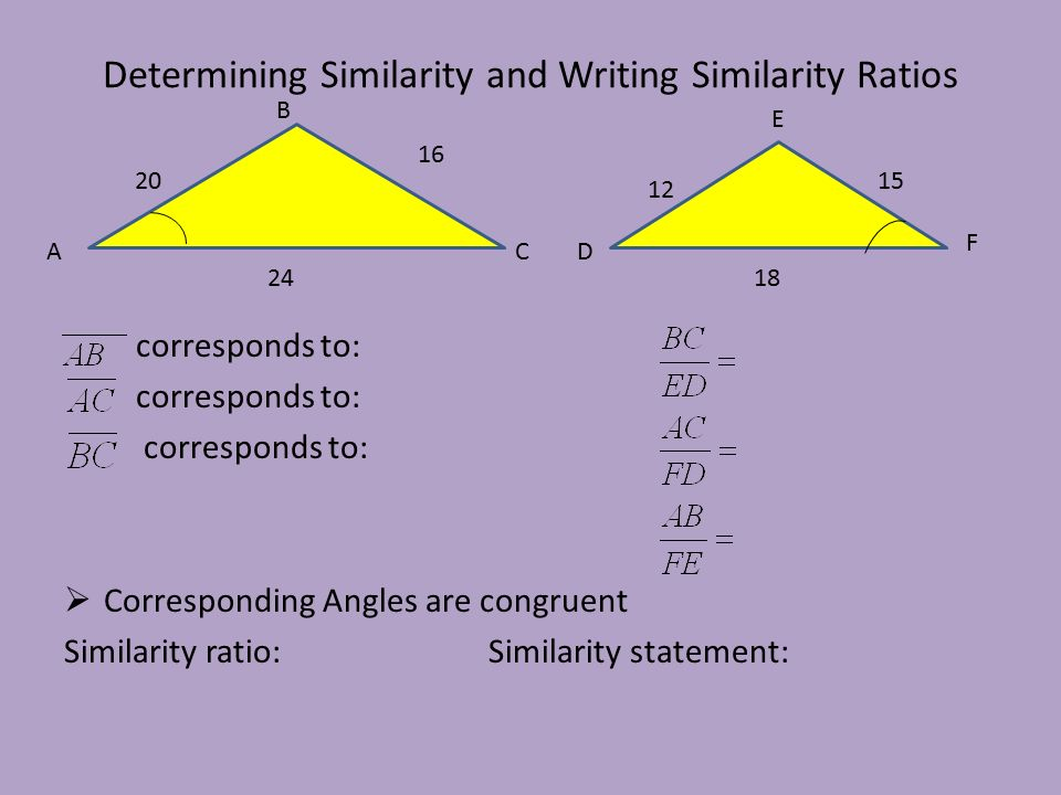 Determining Similarity and Writing Similarity Ratios corresponds to:  Corresponding Angles are congruent Similarity ratio:Similarity statement: A F B C E D