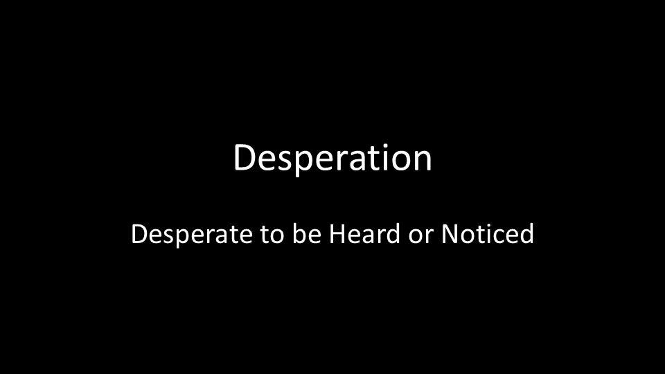 Superior 2 Desperation Desperate To Be Heard Or Noticed