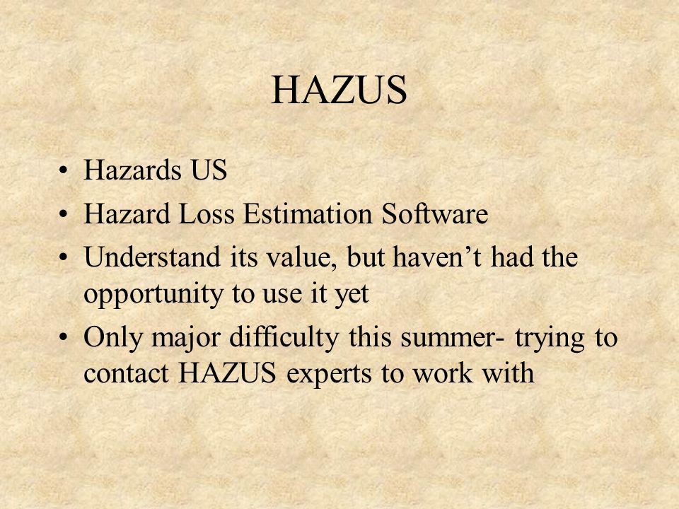 HAZUS Hazards US Hazard Loss Estimation Software Understand its value, but haven't had the opportunity to use it yet Only major difficulty this summer- trying to contact HAZUS experts to work with