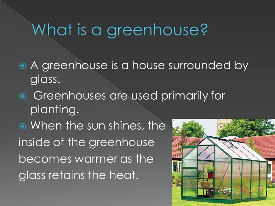  A greenhouse is a house surrounded by glass.  Greenhouses are used primarily for planting.