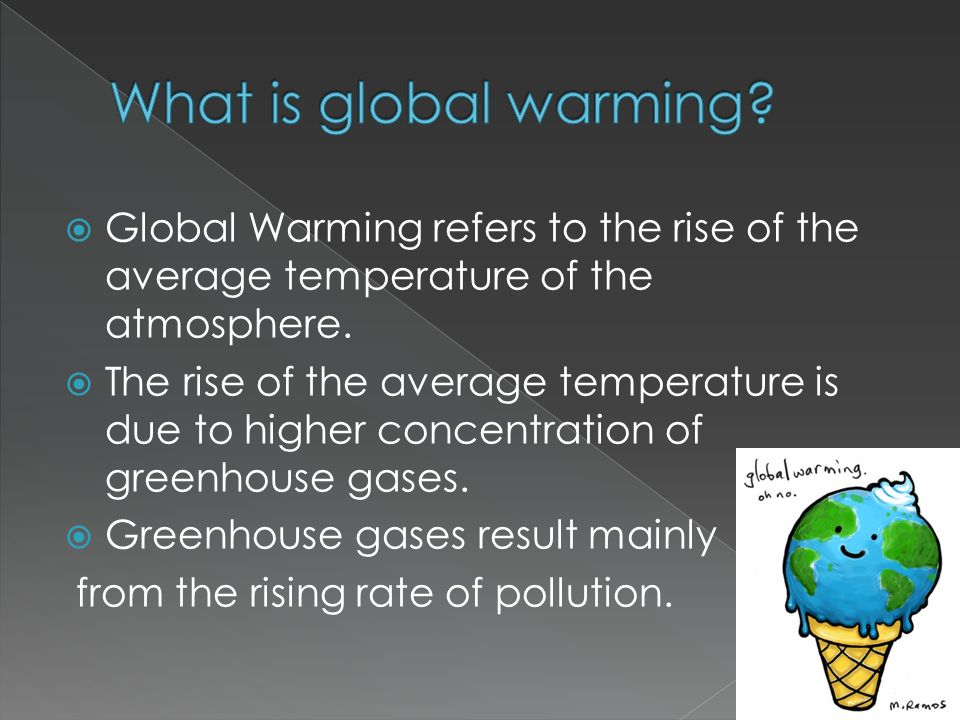  Global Warming refers to the rise of the average temperature of the atmosphere.