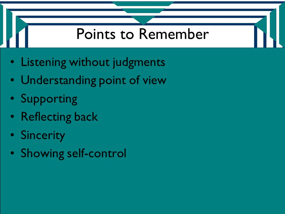 Points to Remember Listening without judgments Understanding point of view Supporting Reflecting back Sincerity Showing self-control