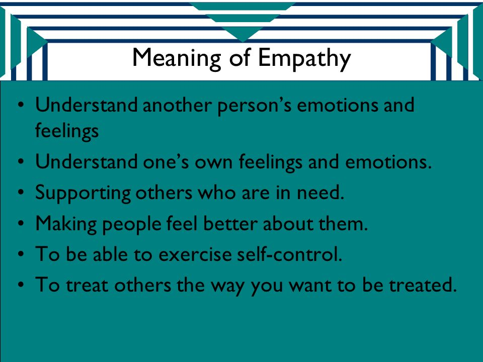 Meaning of Empathy Understand another person's emotions and feelings Understand one's own feelings and emotions.