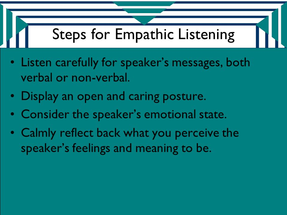 Steps for Empathic Listening Listen carefully for speaker's messages, both verbal or non-verbal.